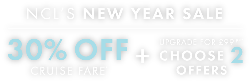 NCL'S NEW YEAR SALE - 30% OFF CRUISE FARE* + UPGRADE FOR £99 pp* CHOOSE 2 OFFERS