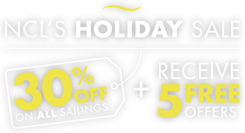 NCL'S HOLIDAY SALE - 30% OFF ON ALL SAILINGS + RECEIVE 5 FREE OFFERS