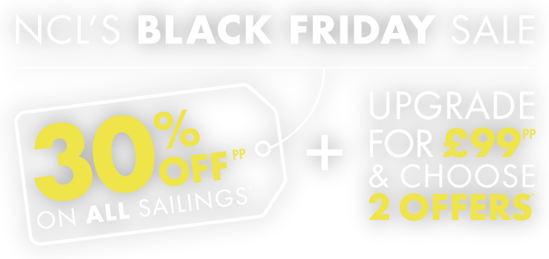 NCL'S BLACK FRIDAY SALE - 30% OFF ON ALL SAILINGS + UPGRADE FOR £99pp & CHOOSE 2 OFFERS