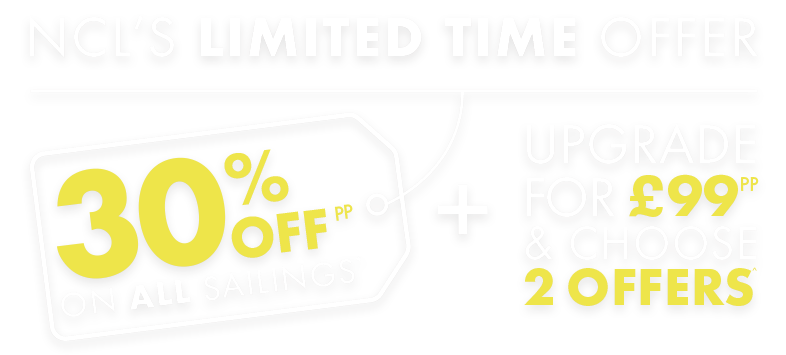 NCL'S LIMITED TIME OFFER - 30% OFF ON ALL SAILINGS + UPGRADE FOR £99pp & CHOOSE 2 OFFERS