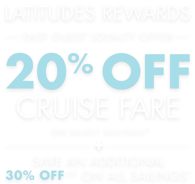 Latitude Rewards - Past Guest Loyalty Offer - 20% Off Cruise Fare On Select Sailings* - Save An Additional 30% Off P.P. On All Sailings*