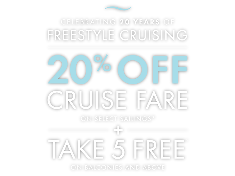 CELEBRATING 20 YEARS OF FREESTYLE CRUISING - 20%OFF CRUISE FARE on select sailings*.